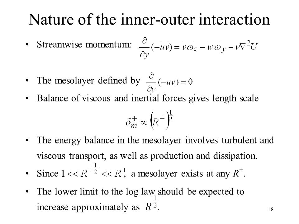 18 Nature of the inner-outer interaction Streamwise momentum: The mesolayer defined by Balance of viscous and inertial forces gives length scale The energy balance in the mesolayer involves turbulent and viscous transport, as well as production and dissipation.