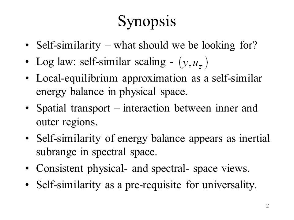 2 Synopsis Self-similarity – what should we be looking for? Log law: self-similar scaling - Local-equilibrium approximation as a self-similar energy b
