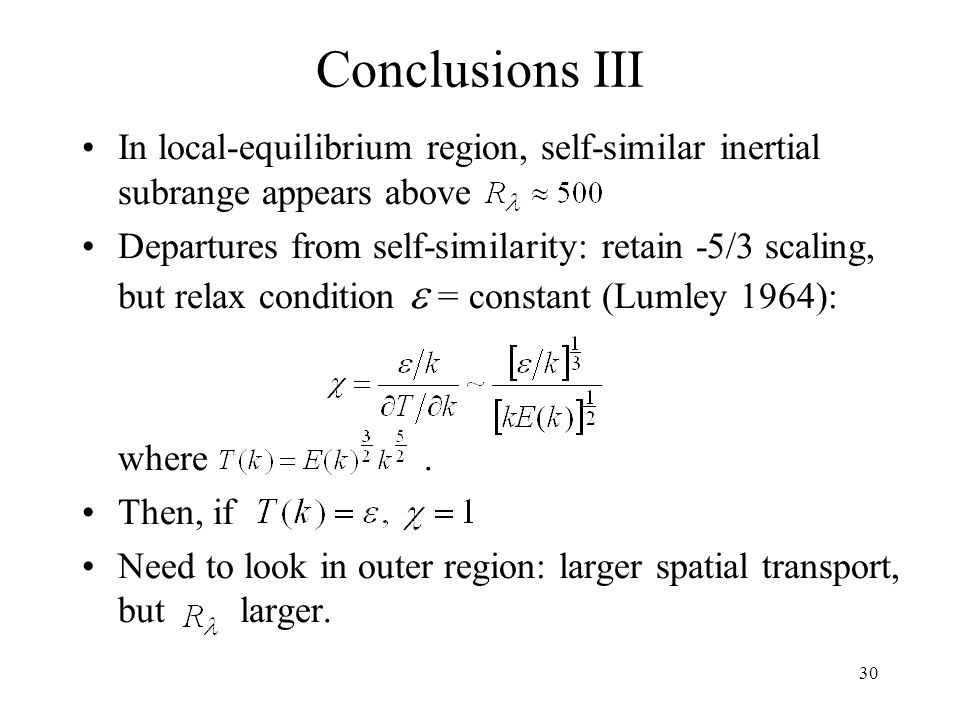 30 Conclusions III In local-equilibrium region, self-similar inertial subrange appears above Departures from self-similarity: retain -5/3 scaling, but relax condition  = constant (Lumley 1964): where.