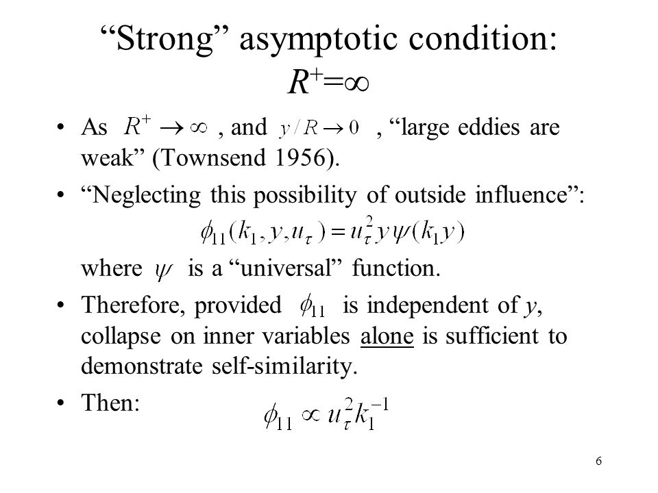 """6 """"Strong"""" asymptotic condition: R + =∞ As, and, """"large eddies are weak"""" (Townsend 1956). """"Neglecting this possibility of outside influence"""": where is"""