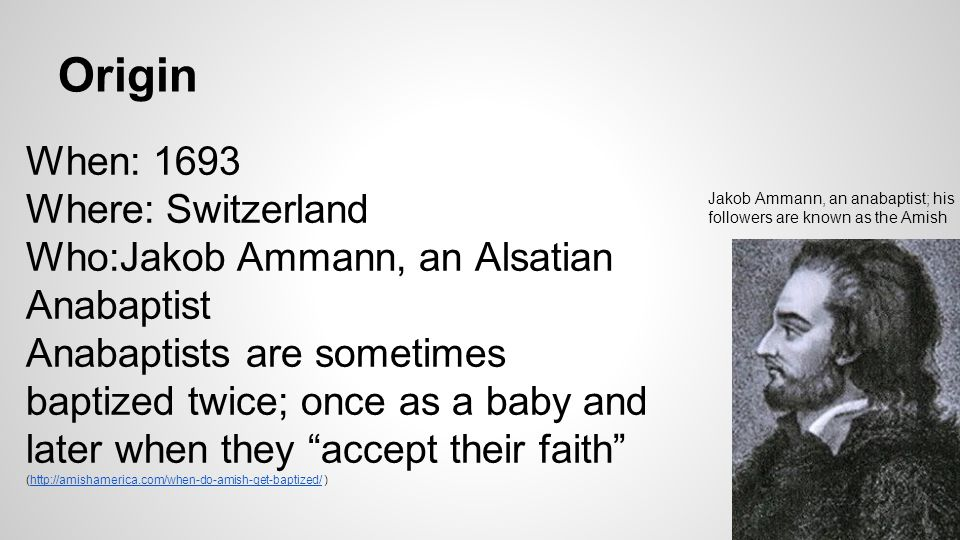 Origin When: 1693 Where: Switzerland Who:Jakob Ammann, an Alsatian Anabaptist Anabaptists are sometimes baptized twice; once as a baby and later when