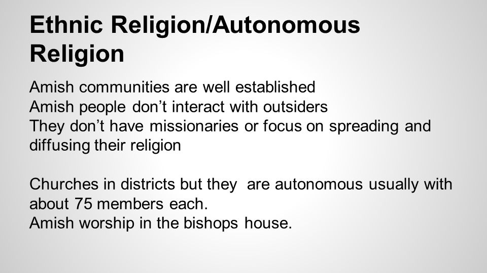 Ethnic Religion/Autonomous Religion Amish communities are well established Amish people don't interact with outsiders They don't have missionaries or focus on spreading and diffusing their religion Churches in districts but they are autonomous usually with about 75 members each.