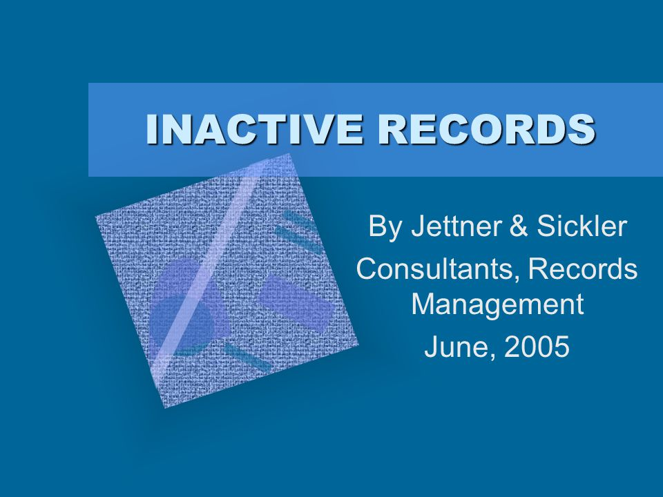 INACTIVE RECORDS By Jettner & Sickler Consultants, Records Management June, 2005