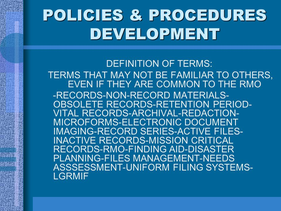 POLICIES & PROCEDURES DEVELOPMENT DEFINITION OF TERMS: TERMS THAT MAY NOT BE FAMILIAR TO OTHERS, EVEN IF THEY ARE COMMON TO THE RMO -RECORDS-NON-RECORD MATERIALS- OBSOLETE RECORDS-RETENTION PERIOD- VITAL RECORDS-ARCHIVAL-REDACTION- MICROFORMS-ELECTRONIC DOCUMENT IMAGING-RECORD SERIES-ACTIVE FILES- INACTIVE RECORDS-MISSION CRITICAL RECORDS-RMO-FINDING AID-DISASTER PLANNING-FILES MANAGEMENT-NEEDS ASSSESSMENT-UNIFORM FILING SYSTEMS- LGRMIF