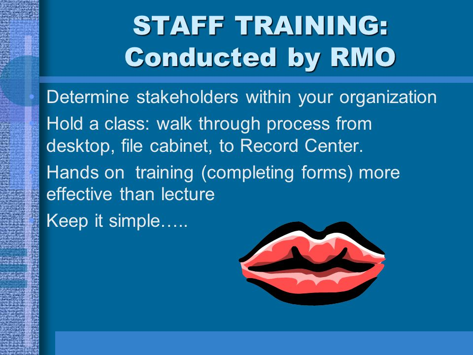 STAFF TRAINING: Conducted by RMO Determine stakeholders within your organization Hold a class: walk through process from desktop, file cabinet, to Record Center.