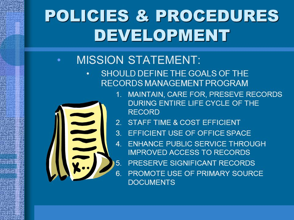 POLICIES & PROCEDURES DEVELOPMENT M ISSION STATEMENT: SHOULD DEFINE THE GOALS OF THE RECORDS MANAGEMENT PROGRAM 1.MAINTAIN, CARE FOR, PRESEVE RECORDS DURING ENTIRE LIFE CYCLE OF THE RECORD 2.STAFF TIME & COST EFFICIENT 3.EFFICIENT USE OF OFFICE SPACE 4.ENHANCE PUBLIC SERVICE THROUGH IMPROVED ACCESS TO RECORDS 5.PRESERVE SIGNIFICANT RECORDS 6.PROMOTE USE OF PRIMARY SOURCE DOCUMENTS