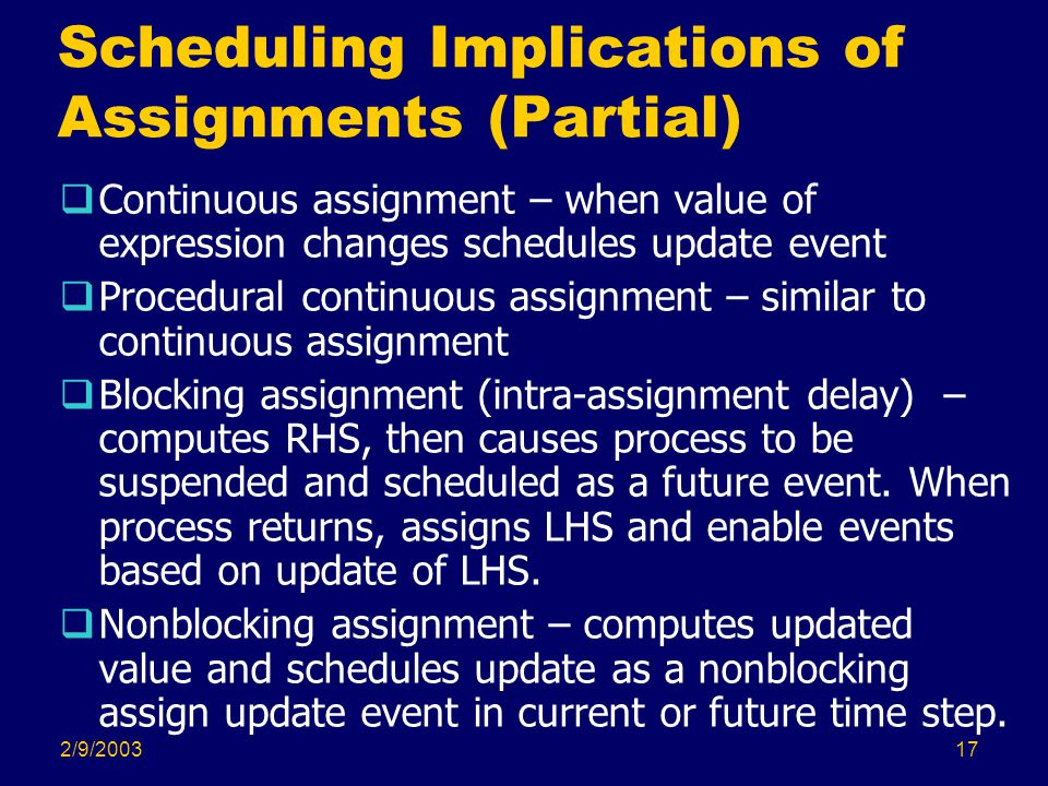 2/9/200317 Scheduling Implications of Assignments (Partial)  Continuous assignment – when value of expression changes schedules update event  Procedural continuous assignment – similar to continuous assignment  Blocking assignment (intra-assignment delay) – computes RHS, then causes process to be suspended and scheduled as a future event.