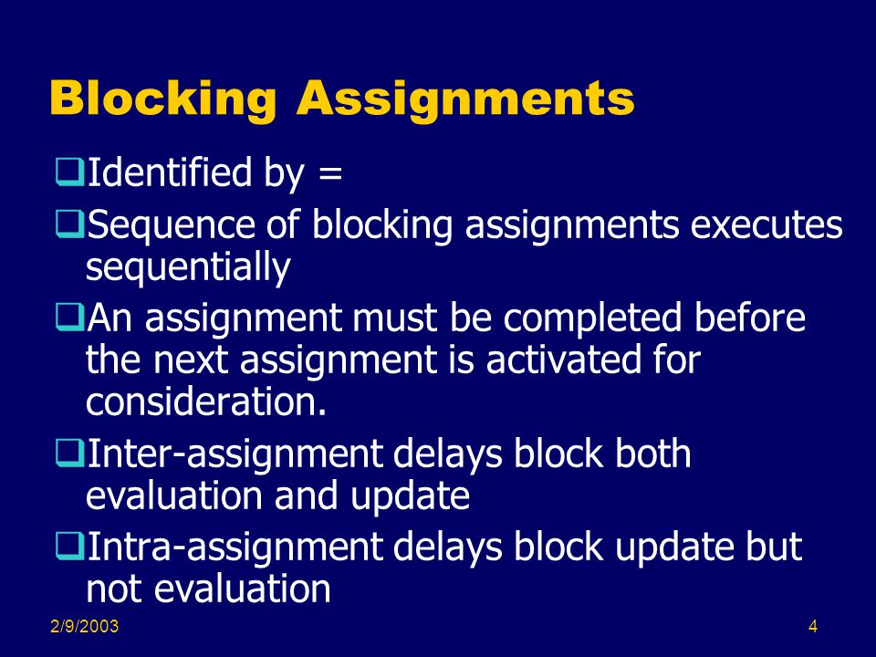 2/9/20035 Nonblocking Assignments  Identified by <=  Nonblocking assignments without delays execute simultaneously  An assignment need not complete for consideration of subsequent assignments for execution.