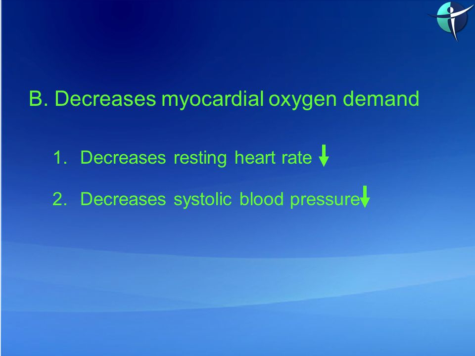 B. Decreases myocardial oxygen demand 1.Decreases resting heart rate 2.Decreases systolic blood pressure