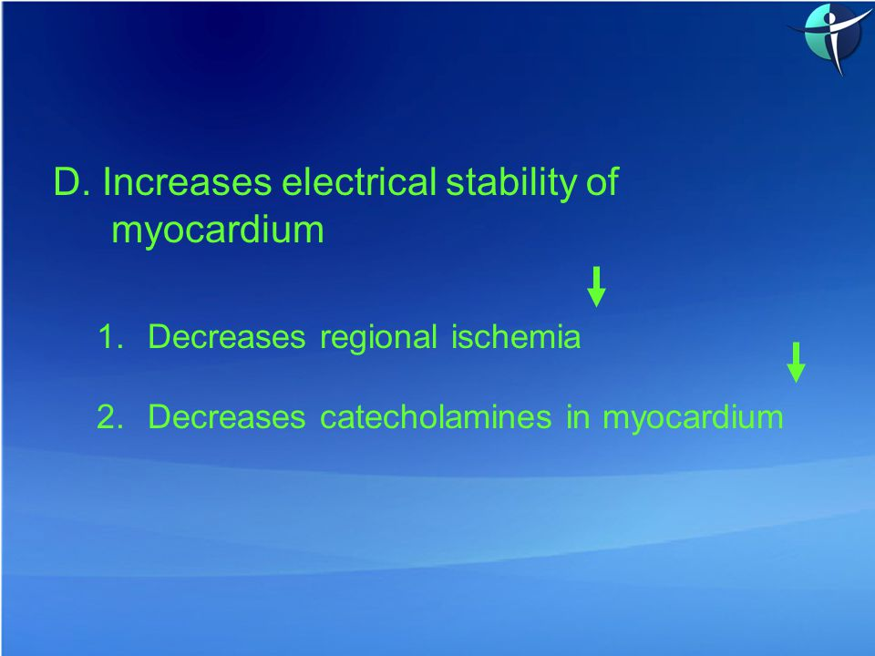 D. Increases electrical stability of myocardium 1.Decreases regional ischemia 2.Decreases catecholamines in myocardium