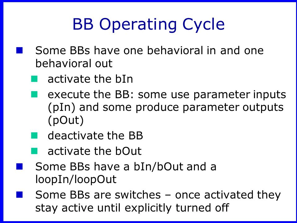 BB Operating Cycle Some BBs have one behavioral in and one behavioral out activate the bIn execute the BB: some use parameter inputs (pIn) and some produce parameter outputs (pOut) deactivate the BB activate the bOut Some BBs have a bIn/bOut and a loopIn/loopOut Some BBs are switches – once activated they stay active until explicitly turned off