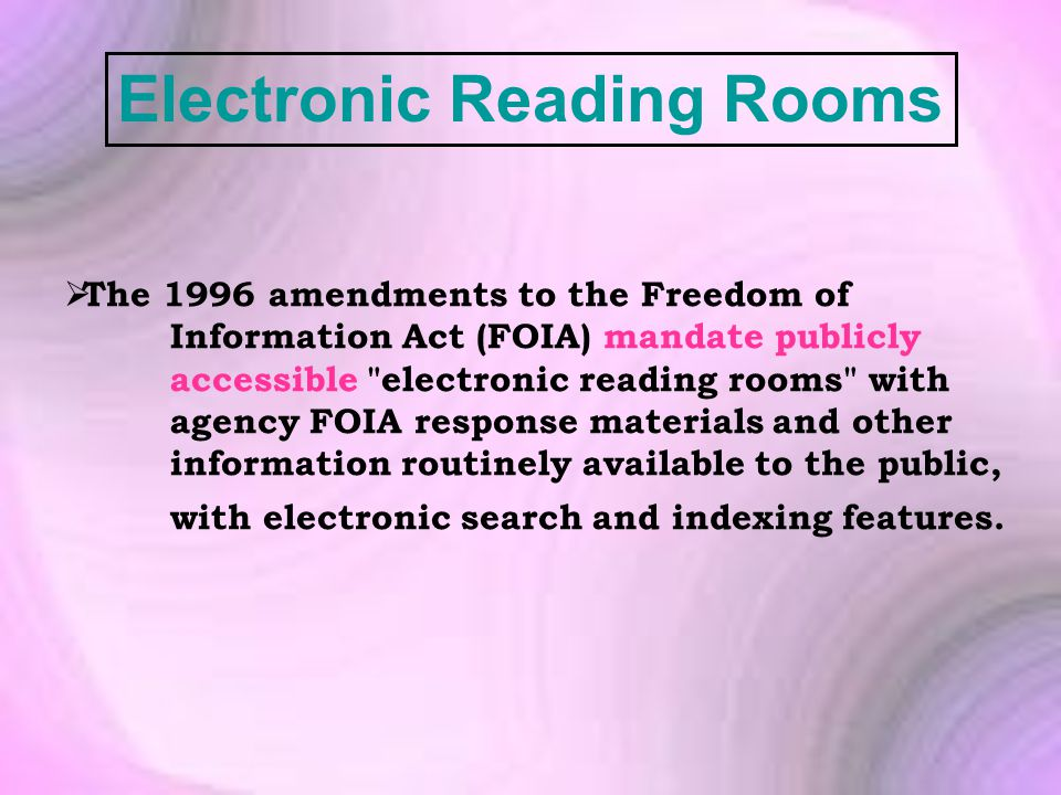 Electronic Reading Rooms  The 1996 amendments to the Freedom of Information Act (FOIA) mandate publicly accessible electronic reading rooms with agency FOIA response materials and other information routinely available to the public, with electronic search and indexing features.