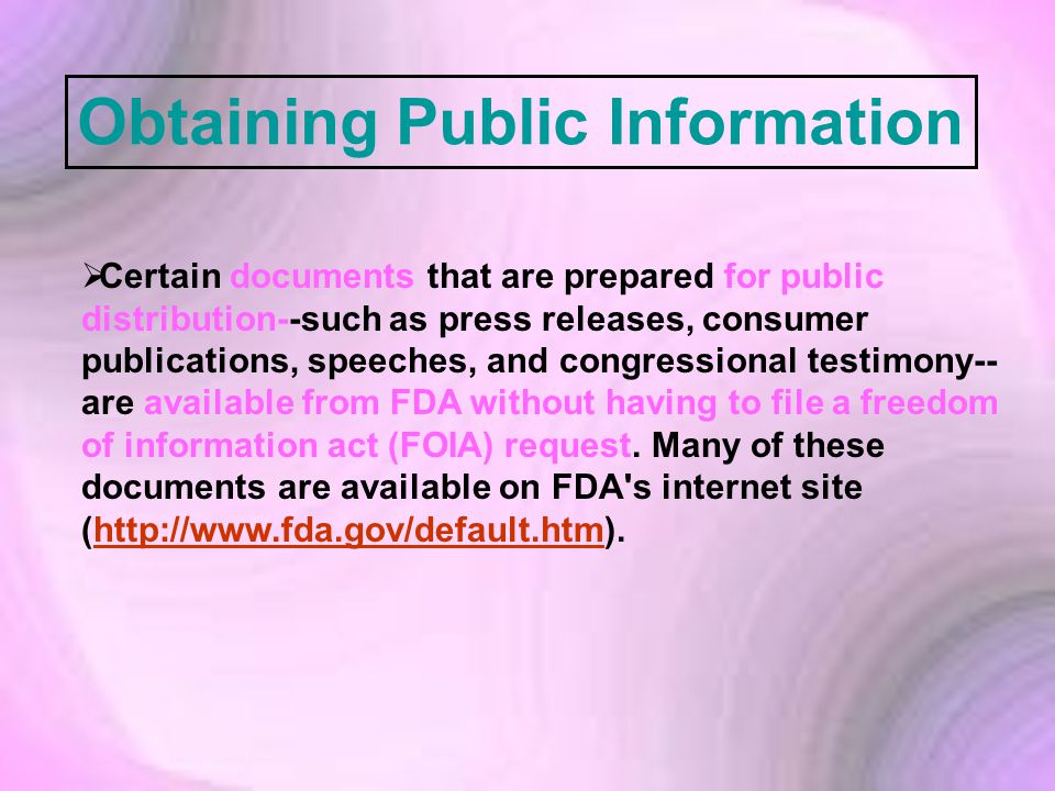  Certain documents that are prepared for public distribution--such as press releases, consumer publications, speeches, and congressional testimony-- are available from FDA without having to file a freedom of information act (FOIA) request.