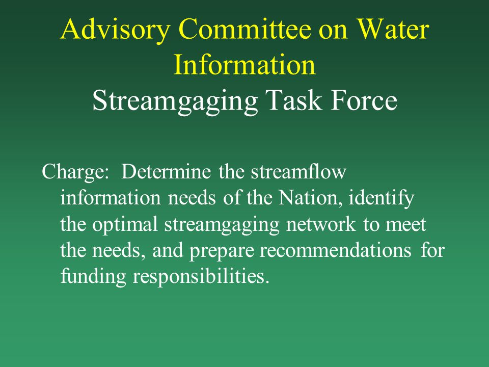 Advisory Committee on Water Information Streamgaging Task Force Charge: Determine the streamflow information needs of the Nation, identify the optimal