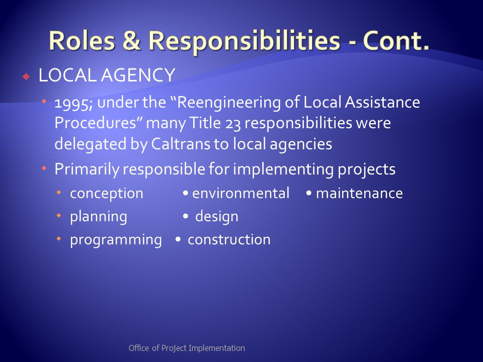  LOCAL AGENCY  1995; under the Reengineering of Local Assistance Procedures many Title 23 responsibilities were delegated by Caltrans to local agencies  Primarily responsible for implementing projects  conception environmental maintenance  planning design  programming construction Office of Project Implementation