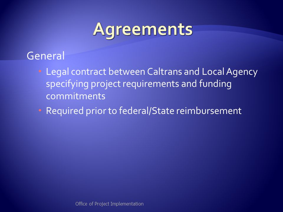 General  Legal contract between Caltrans and Local Agency specifying project requirements and funding commitments  Required prior to federal/State reimbursement Office of Project Implementation