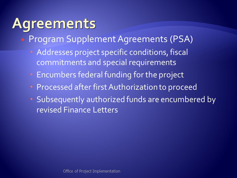  Program Supplement Agreements (PSA)  Addresses project specific conditions, fiscal commitments and special requirements  Encumbers federal funding for the project  Processed after first Authorization to proceed  Subsequently authorized funds are encumbered by revised Finance Letters Office of Project Implementation