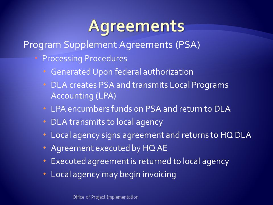 Program Supplement Agreements (PSA)  Processing Procedures  Generated Upon federal authorization  DLA creates PSA and transmits Local Programs Accounting (LPA)  LPA encumbers funds on PSA and return to DLA  DLA transmits to local agency  Local agency signs agreement and returns to HQ DLA  Agreement executed by HQ AE  Executed agreement is returned to local agency  Local agency may begin invoicing Office of Project Implementation