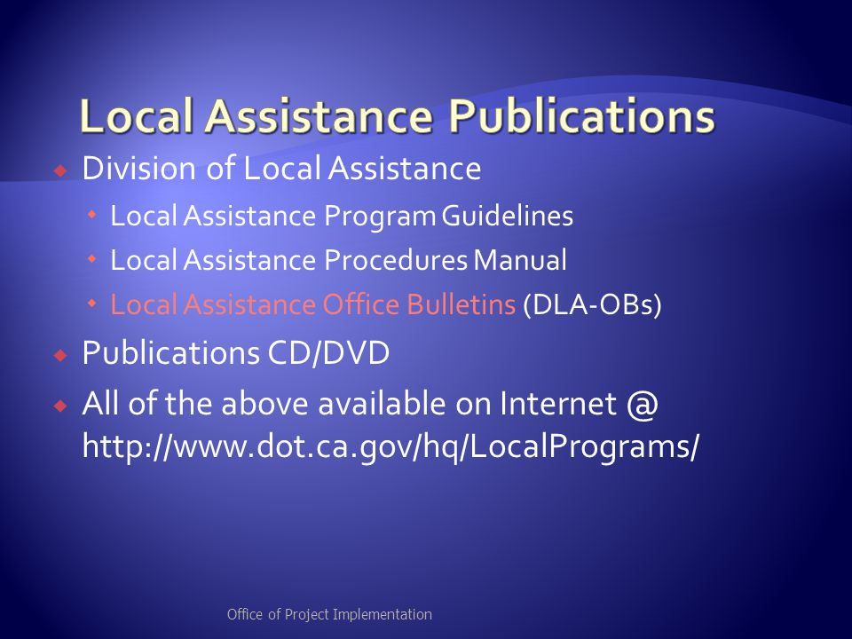  Division of Local Assistance  Local Assistance Program Guidelines  Local Assistance Procedures Manual  Local Assistance Office Bulletins (DLA-OBs)  Publications CD/DVD  All of the above available on Internet @ http://www.dot.ca.gov/hq/LocalPrograms/ Office of Project Implementation