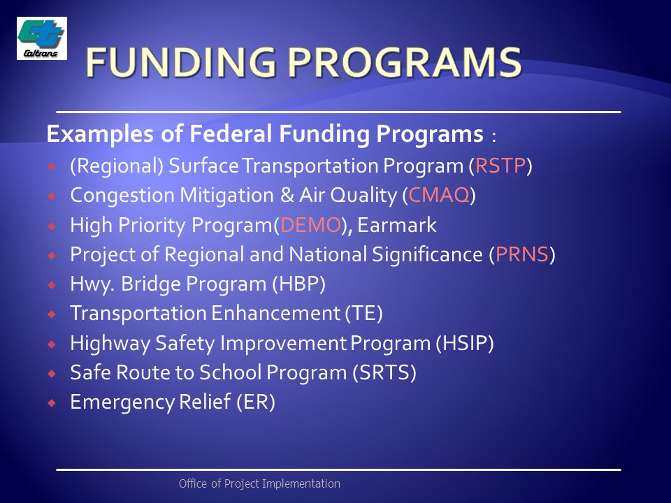 Examples of Federal Funding Programs :  (Regional) Surface Transportation Program (RSTP)  Congestion Mitigation & Air Quality (CMAQ)  High Priority Program(DEMO), Earmark  Project of Regional and National Significance (PRNS)  Hwy.