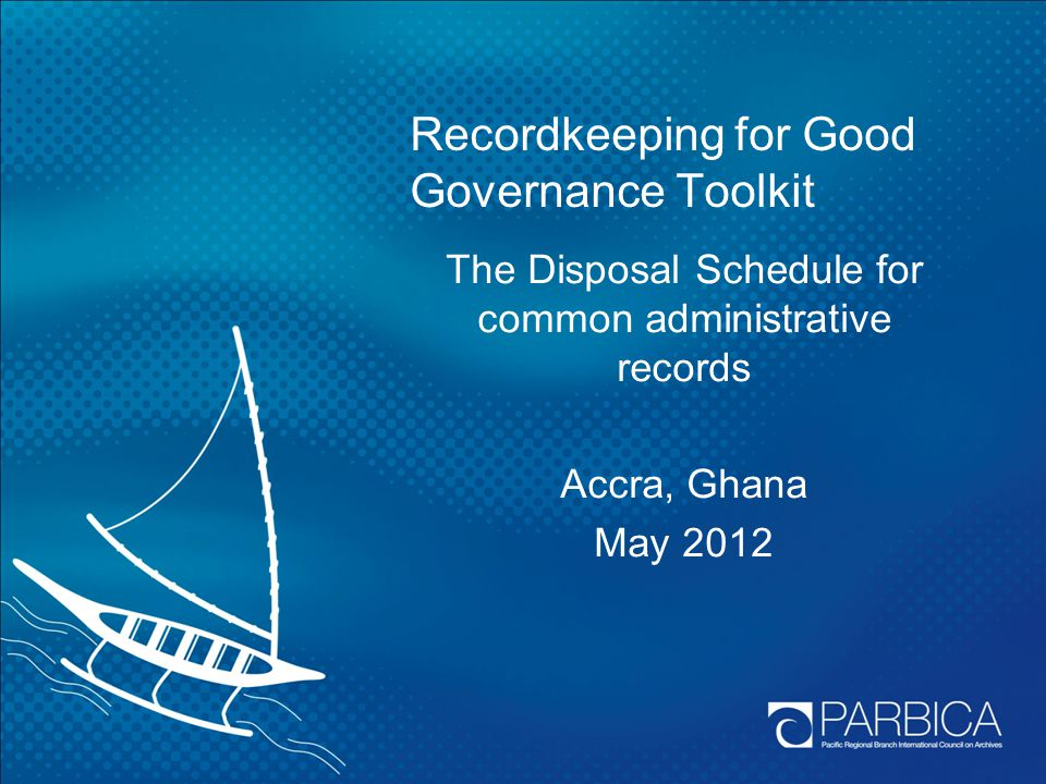 Recordkeeping for Good Governance Toolkit The Disposal Schedule for common administrative records Accra, Ghana May 2012