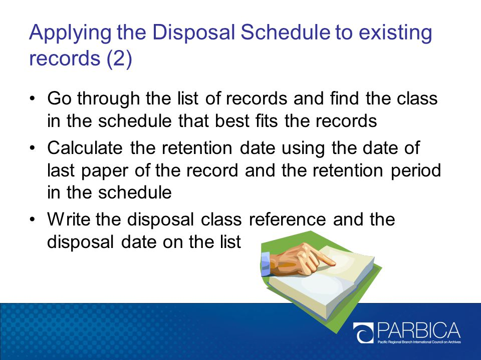 Applying the Disposal Schedule to existing records (2) Go through the list of records and find the class in the schedule that best fits the records Calculate the retention date using the date of last paper of the record and the retention period in the schedule Write the disposal class reference and the disposal date on the list