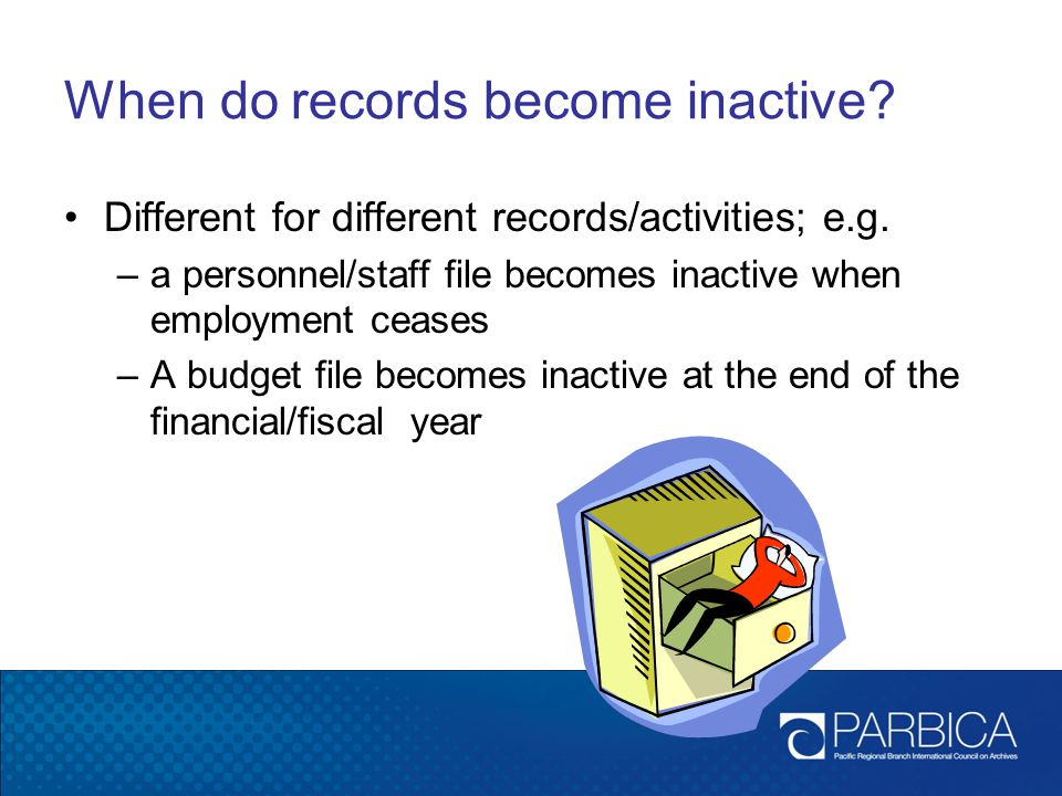 When do records become inactive.Different for different records/activities; e.g.