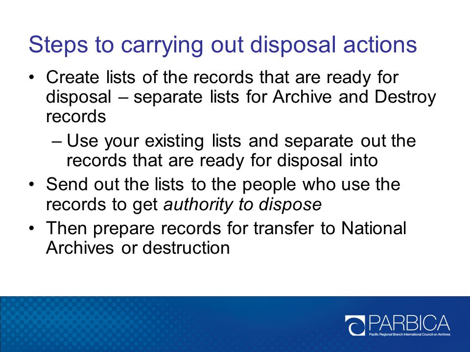 Steps to carrying out disposal actions Create lists of the records that are ready for disposal – separate lists for Archive and Destroy records –Use your existing lists and separate out the records that are ready for disposal into Send out the lists to the people who use the records to get authority to dispose Then prepare records for transfer to National Archives or destruction