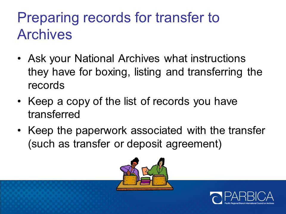 Preparing records for transfer to Archives Ask your National Archives what instructions they have for boxing, listing and transferring the records Keep a copy of the list of records you have transferred Keep the paperwork associated with the transfer (such as transfer or deposit agreement)