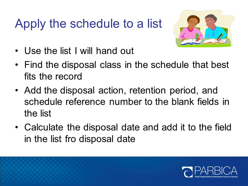 Apply the schedule to a list Use the list I will hand out Find the disposal class in the schedule that best fits the record Add the disposal action, retention period, and schedule reference number to the blank fields in the list Calculate the disposal date and add it to the field in the list fro disposal date