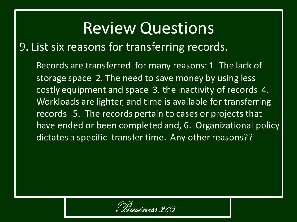 Business 205 Review Questions 9. List six reasons for transferring records. Records are transferred for many reasons: 1. The lack of storage space 2.