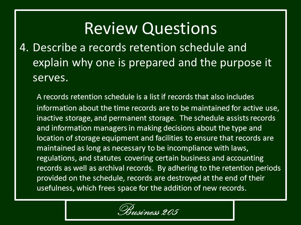 Business 205 Review Questions 4.Describe a records retention schedule and explain why one is prepared and the purpose it serves. A records retention s