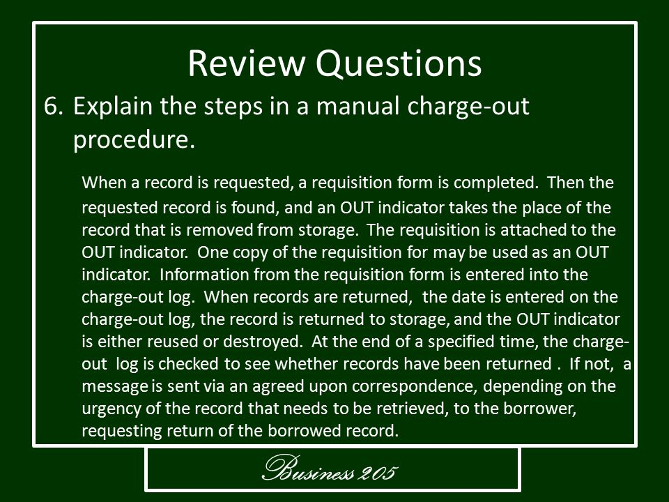 Business 205 Review Questions 6.Explain the steps in a manual charge-out procedure. When a record is requested, a requisition form is completed. Then