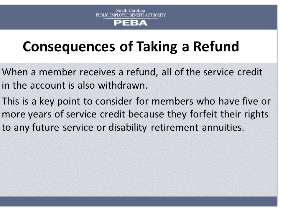 Consequences of Taking a Refund When a member receives a refund, all of the service credit in the account is also withdrawn. This is a key point to co