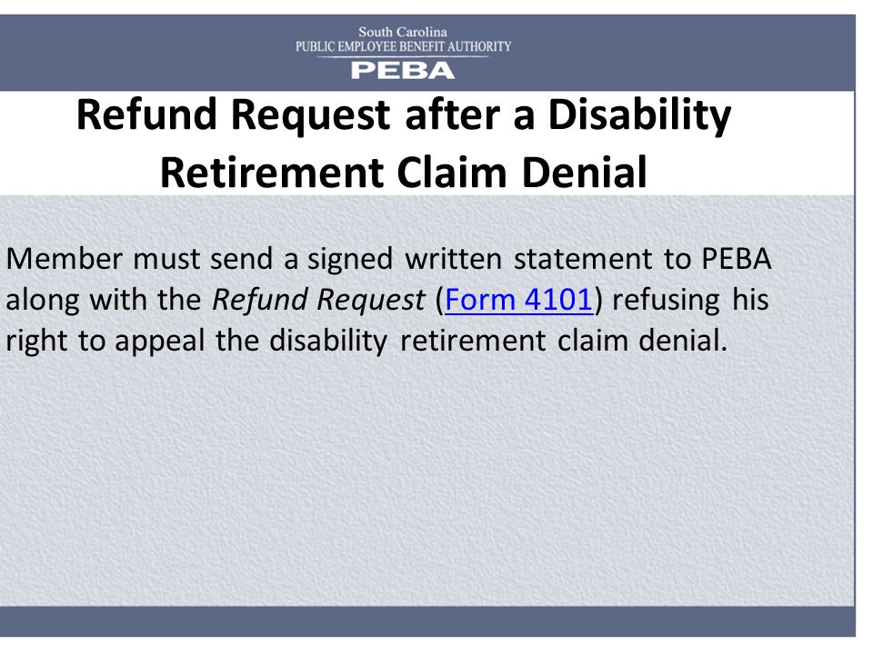 Refund Request after a Disability Retirement Claim Denial Member must send a signed written statement to PEBA along with the Refund Request (Form 4101) refusing his right to appeal the disability retirement claim denial.Form 4101