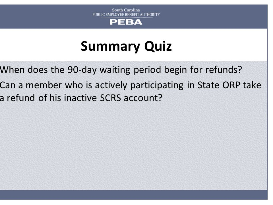 Summary Quiz When does the 90-day waiting period begin for refunds? Can a member who is actively participating in State ORP take a refund of his inact