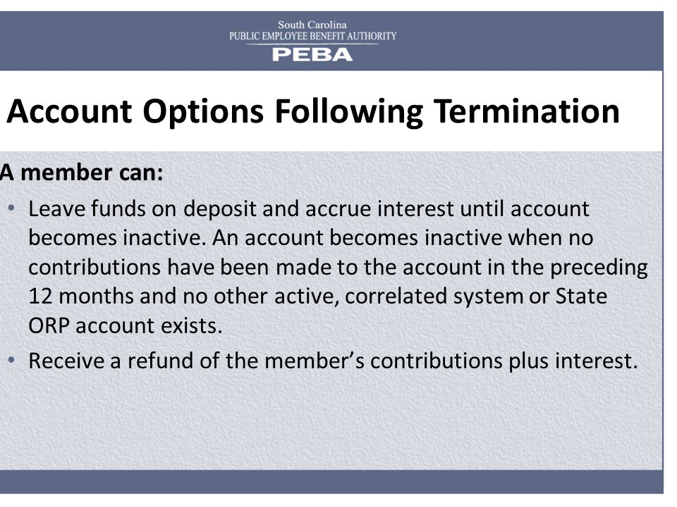 Account Options Following Termination A member can: Leave funds on deposit and accrue interest until account becomes inactive.