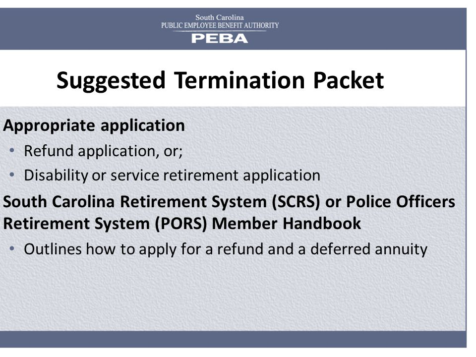 Suggested Termination Packet Appropriate application Refund application, or; Disability or service retirement application South Carolina Retirement System (SCRS) or Police Officers Retirement System (PORS) Member Handbook Outlines how to apply for a refund and a deferred annuity