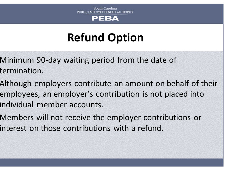 Refund Option Minimum 90-day waiting period from the date of termination. Although employers contribute an amount on behalf of their employees, an emp