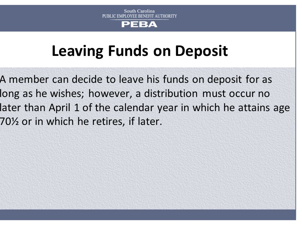 Leaving Funds on Deposit A member can decide to leave his funds on deposit for as long as he wishes; however, a distribution must occur no later than April 1 of the calendar year in which he attains age 70½ or in which he retires, if later.