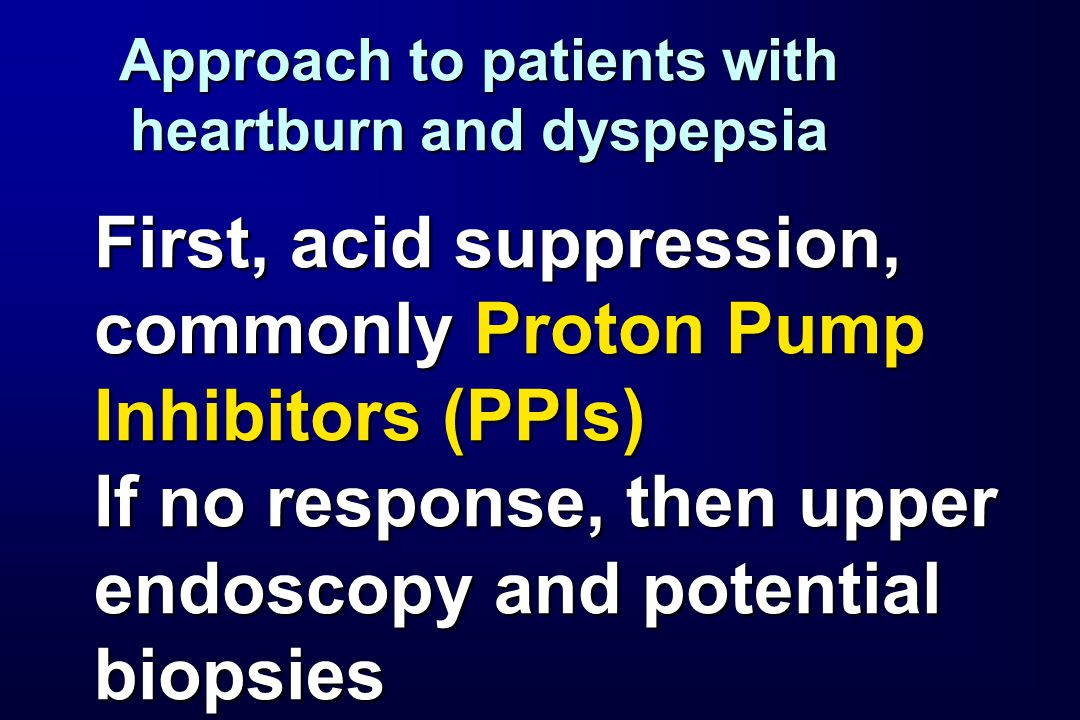 Approach to patients with heartburn and dyspepsia First, acid suppression, commonly Proton Pump Inhibitors (PPIs) If no response, then upper endoscopy and potential biopsies