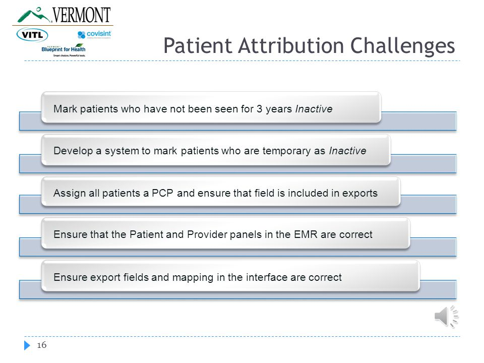 Patient Attribution Challenges 16 Mark patients who have not been seen for 3 years Inactive Develop a system to mark patients who are temporary as Inactive Assign all patients a PCP and ensure that field is included in exports Ensure that the Patient and Provider panels in the EMR are correct Ensure export fields and mapping in the interface are correct