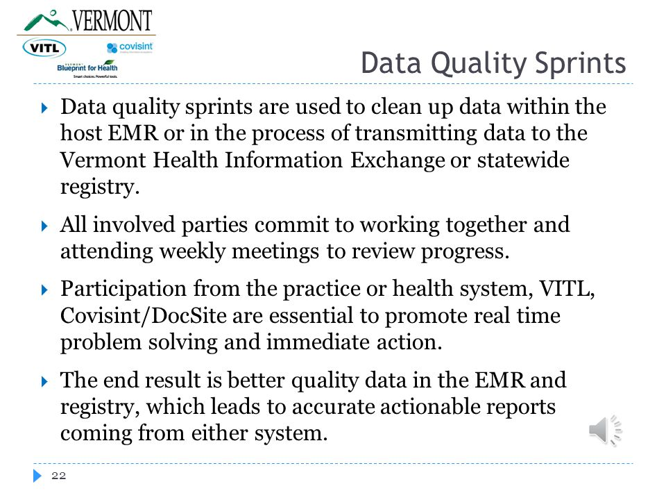 Data Quality Sprints 22  Data quality sprints are used to clean up data within the host EMR or in the process of transmitting data to the Vermont Health Information Exchange or statewide registry.