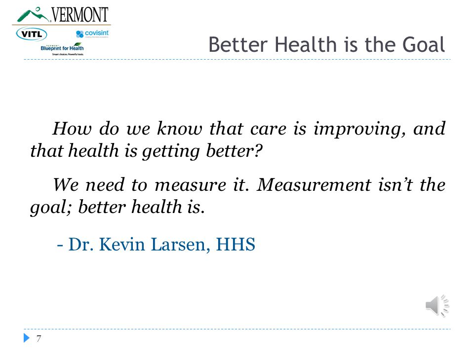 Better Health is the Goal 7 How do we know that care is improving, and that health is getting better.