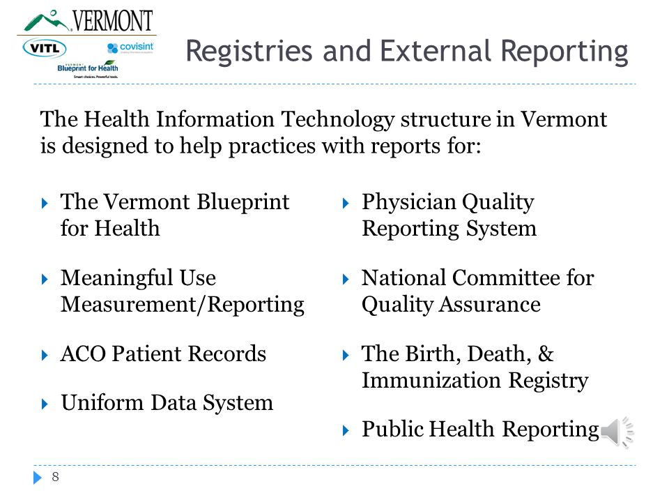 Registries and External Reporting The Health Information Technology structure in Vermont is designed to help practices with reports for: 8  The Vermont Blueprint for Health  Meaningful Use Measurement/Reporting  ACO Patient Records  Uniform Data System  Physician Quality Reporting System  National Committee for Quality Assurance  The Birth, Death, & Immunization Registry  Public Health Reporting