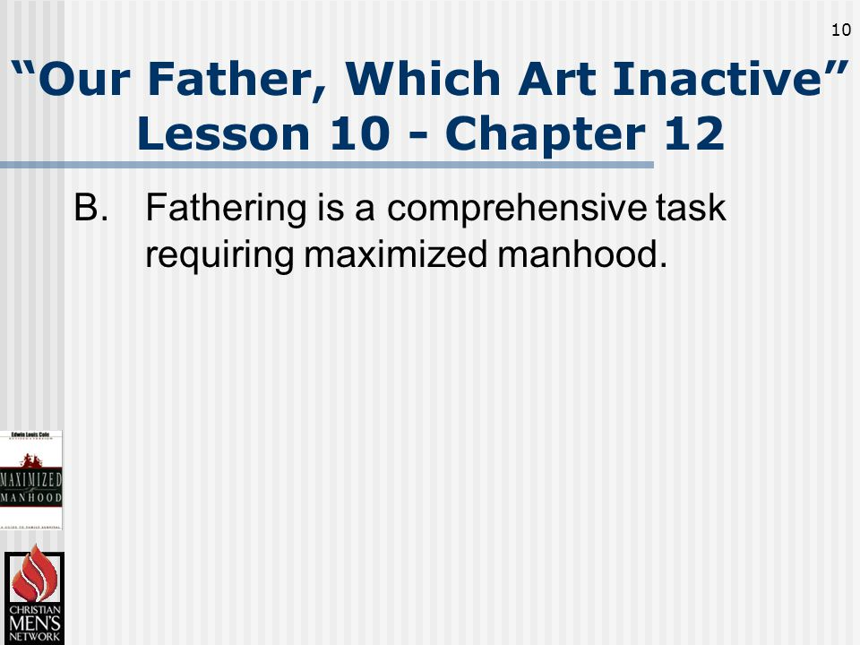 10 Our Father, Which Art Inactive Lesson 10 - Chapter 12 B.Fathering is a comprehensive task requiring maximized manhood.