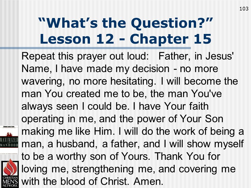 103 What's the Question Lesson 12 - Chapter 15 Repeat this prayer out loud: Father, in Jesus Name, I have made my decision - no more wavering, no more hesitating.