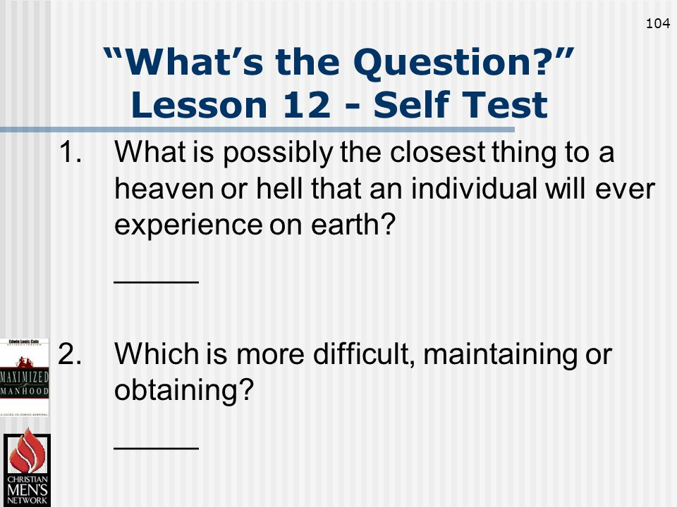 104 What's the Question Lesson 12 - Self Test 1.What is possibly the closest thing to a heaven or hell that an individual will ever experience on earth.