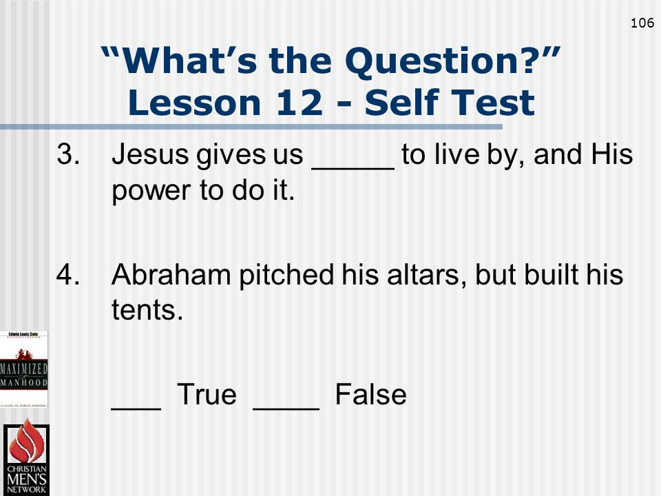 106 What's the Question Lesson 12 - Self Test 3.Jesus gives us _____ to live by, and His power to do it.