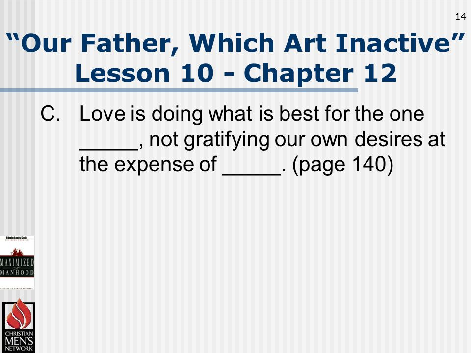 14 Our Father, Which Art Inactive Lesson 10 - Chapter 12 C.Love is doing what is best for the one _____, not gratifying our own desires at the expense of _____.